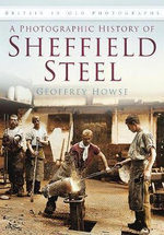 A Photographic History of Sheffield Steel : History Press Ser. - Geoffrey Howse