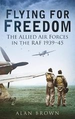 Flying for Freedom : The Allied Air Forces in the RAF 1939-45 - Alan Brown