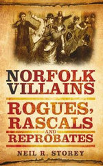 Norfolk Villains : Rogues, Rascals & Reprobates - Neil R. Storey