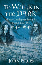 To Walk in the Dark : Military Intelligence in the English Civil War, 1642-1646 - John Ellis