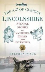 The A-Z of Curious Lincolnshire : Strange Stories of Mysteries, Crimes and Eccentrics - Stephen Wade