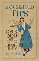 Household Tips : Over 300 Useful and Valuable Home Hints - A. L. Fowler