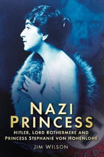 Nazi Princess : Hitler, Lord Rothermere and Princess Stephanie Von Hohenlohe - Jim Wilson
