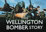 The Wellington Bomber Story : Story - Martin Bowman