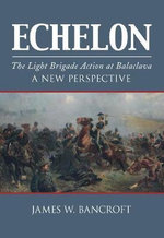 Echelon : The Light Brigade Action at Balaclava - a New Perspective - James W. Bancroft
