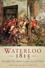 Waterloo 1815 : The British Army's Day of Destiny - Gregory Fremont-Barnes