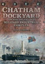 Chatham Dockyard : The Rise and Fall of a Military Industrial Complex - Philip MacDougall