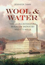 Wool & Water : Gloucestershire Woollen Industry and its Mills - Jennifer Tann