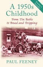 A 1950s Childhood : From Tin Baths to Bread and Dripping - Paul Feeney