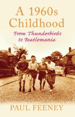 A 1960s Childhood : From Thunderbirds to Beatlemania - Paul Feeney