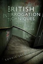 British Interrogation Techniques in the Second World War : HISTORY PRESS - Sophie Jackson