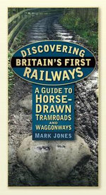 Discovering Britain's First Railways : A Guide to Horse-Drawn Tramroads and Waggonways - Dr. Jones Mark