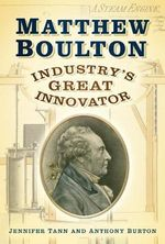 Matthew Boulton : Industry's Great Innovator - Anthony Burton