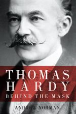 Thomas Hardy : Behind the Mask - Andrew Norman