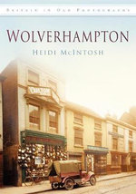 Wolverhampton (in Old Photographs) : A Photographic Celebration - Heidi McIntosh