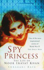 Spy Princess : The Life of Noor Inayat Khan - Shrabani Basu