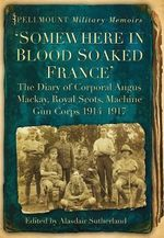 Somewhere in Blood Soaked France : The Diary of Corporal Angus Mackay, Royal Scots, Machine Gun Corps, 1914-1917 - Alasdair Sutherland