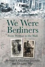 We Were Berliners : From Weimar to the Wall - Helmut & Charlotte Jacobitz