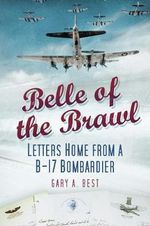 Belle of the Brawl : Letters Home from a B-17 Bombardier - Gary A. Best