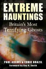 Extreme Hauntings : Britain's Most Terrifying Ghosts - Paul Adams