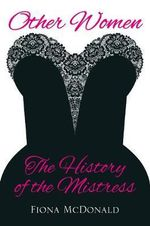 Other Women : The History of the Mistress - Fiona McDonald