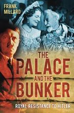 The Palace and the Bunker : Royal Resistance to Hitler - Frank Millard