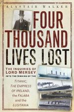 Four Thousand Lives Lost : The Inquiries of Lord Mersey into the Sinkings of the Titanic, the Empress of Ireland, the Falaba and the Lusitania - Alastair Walker