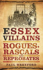 Essex Villains : Rogues, Rascals & Reprobates - Paul Wreyford