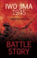 Iwo Jima 1945 : Battle Story - Andrew Rawson