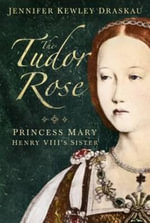 The Tudor Rose : Princess Mary, Henry VIII's Sister - Jennifer Kewley Draskau