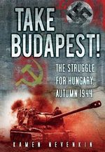 Take Budapest : The Struggle for Hungary, Autumn 1944 - Kamen Nevenkin