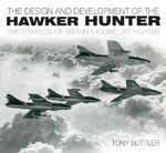 The Design and Development of the Hawker Hunter : The Creation of Britain's Iconic Jet Fighter - Tony Buttler
