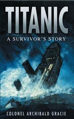 Titanic : A Survivor's Story - Archibald Gracie