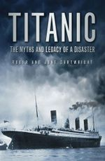 Titanic : The Myths & Legacy of a Disaster - Roger Cartwright