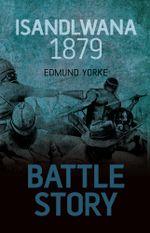 Battle Story : Isandlwana 1879 - Edmund Yorke