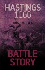 Hastings 1066 : Battle Story - Jonathan Trigg