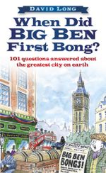 When Did Big Ben First Bong? : 101 Questions Answered About the Greatest City on Earth - David Long