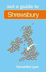 Shrewsbury : Not a Guide to - Samantha Lyon