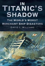 In Titanic's Shadow : The World's Worst Merchant Ship Disasters - David L. Williams