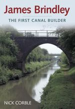 James Brindley : The First Canal Builder - Nick Corble