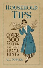 Household Tips : Over 300 Useful and Valuable Home Hints - A. L. L. Fowler