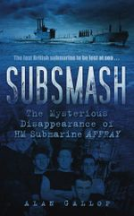 Subsmash : The Mysterious Disappearance of HM Submarine Affray - Alan Gallop