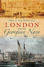 London and the Georgian Navy : The Life and Exploits of Britain's Greatest Frigat... - Philip MacDougall