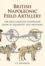 British Napoleonic Field Artillery : The First Complete Illustrated Guide to Equipment and Uniforms - C.E. Franklin