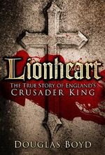 Lionheart : The True Story of England's Crusader King - Douglas Boyd