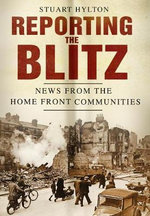 Reporting the Blitz : News from the Home Front Communities - Stuart Hylton