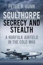 Sculthorpe: Secrecy and Stealth : A Norfolk Airfield in the Cold War - Peter B. Gunn
