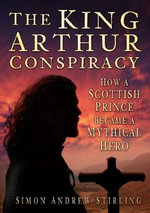 The King Arthur Conspiracy : How a Scottish Prince Became a Mythical Hero - Simon Andrew Stirling