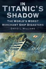 In the Shadow of the Titanic : Merchant Ships Lost With Greater Fatalities - David L Williams