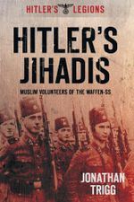 Hitler's Jihadis : Muslim Volunteers of the Waffen-SS - Jonathan Trigg